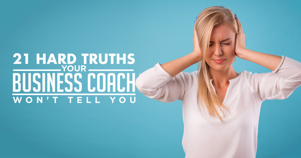 The 21 Truths You Aren't Likely To Hear Coming Out Of Your Business Coach's Mouth